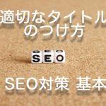 SEO対策 基本 適切なタイトルのつけ方