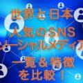 世界と日本 人気のSNS ソーシャルメディア 一覧と特徴を比較