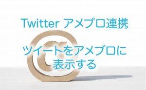 【 Twitter アメブロ連携 】ツイートをアメブロに表示する